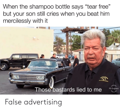 "False Advertising: When the shampoo bottle says ""tear free""  but your son still cries when you beat him  mercilessly with it  PARO  PS Express  Those bastards lied to me False advertising"