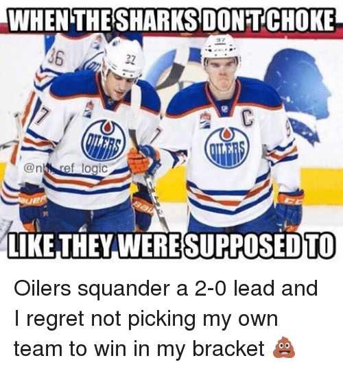 brackets: WHEN THE SHARKSDONTCHOKE  ref logic  LIKE THEY WERESUPPOSEDTO Oilers squander a 2-0 lead and I regret not picking my own team to win in my bracket 💩