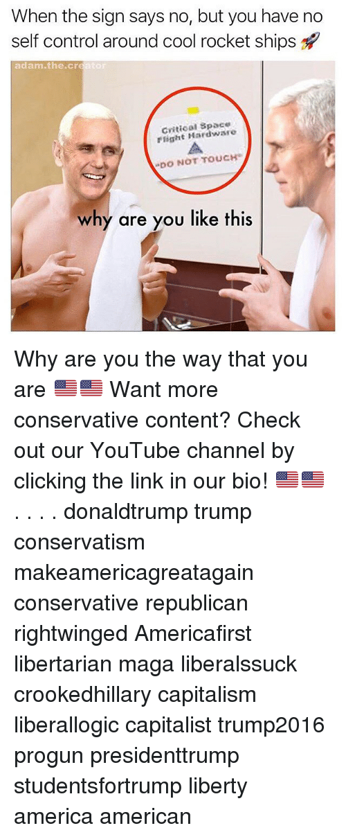 """rocket ships: When the sign says no, but you have no  self control around cool rocket ships  adam.the.creator  Cvitical Space  rlight Hardware  """"DO NOT TOUCH。  why are you like this Why are you the way that you are 🇺🇸🇺🇸 Want more conservative content? Check out our YouTube channel by clicking the link in our bio! 🇺🇸🇺🇸 . . . . donaldtrump trump conservatism makeamericagreatagain conservative republican rightwinged Americafirst libertarian maga liberalssuck crookedhillary capitalism liberallogic capitalist trump2016 progun presidenttrump studentsfortrump liberty america american"""