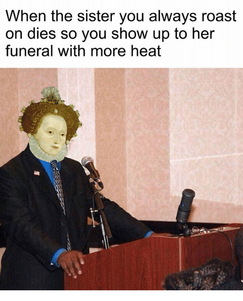 Roast, Heat, and Classical Art: When the sister you always roast  on dies so you show up to her  funeral with more heat