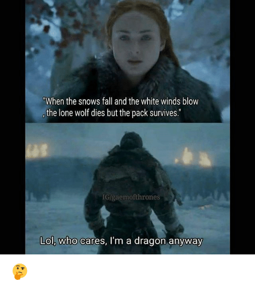 lone wolf: When the snows fall and the white winds blow  the lone wolf dies but the pack survives.  G/gaemofthrones  Lol, who cares, I'm a dragon anyway 🤔