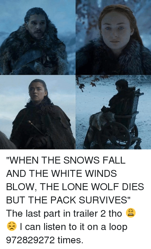 """lone wolf: """"WHEN THE SNOWS FALL AND THE WHITE WINDS BLOW, THE LONE WOLF DIES BUT THE PACK SURVIVES"""" The last part in trailer 2 tho 😩😣 I can listen to it on a loop 972829272 times."""