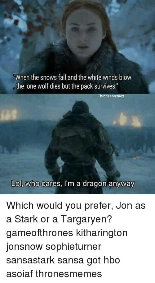 """lone wolf: """"When the snows fall and the white winds blow  the lone wolf dies but the pack survives.  hronesMemes  Lol, who cares, I'm a dragon anyway Which would you prefer, Jon as a Stark or a Targaryen? gameofthrones kitharington jonsnow sophieturner sansastark sansa got hbo asoiaf thronesmemes"""
