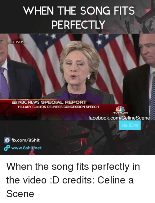 Facebook, Hillary Clinton, and Memes: WHEN THE SONG FITS  PERFECTLY  LIVE  NBC NEWS SPECIAL REPORT  HILLARY CLINTON DELIVERS CONCESSION SPEECH  NBCNEWSCOM  facebook.com/CelineScene  via 8Shit  fb.com/8shit  www.8shit net When the song fits perfectly in the video :D  credits: Celine a Scene