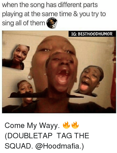 Memes, Singing, and Squad: when the song has different parts  playing at the same time & you try to  sing all of them  IG: BESTHOODHUMOR Come My Wayy. 🔥🔥 (DOUBLETAP � TAG THE SQUAD. @Hoodmafia.)