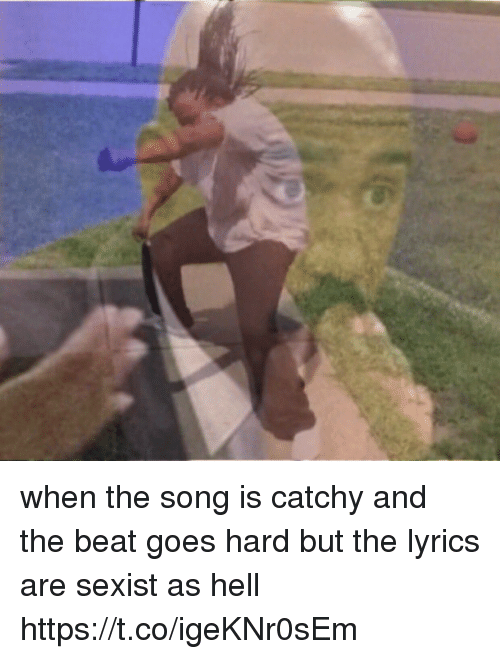 Lyrics, Girl Memes, and Hell: when the song is catchy and the beat goes hard but the lyrics are sexist as hell https://t.co/igeKNr0sEm