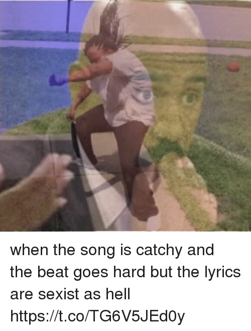 Lyrics, Girl Memes, and Hell: when the song is catchy and the beat goes hard but the lyrics are sexist as hell https://t.co/TG6V5JEd0y