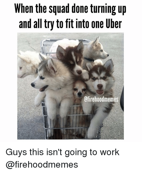 Turn up: When the Squad done turning up  and all tryto fit into one uber  Lfirehoodmemes Guys this isn't going to work @firehoodmemes