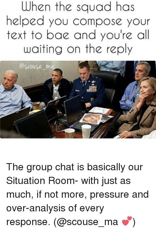 Bae, Group Chat, and Pressure: When the squad has  helped you compose your  text to bae and you're all  waiting on the reply  @scouse. The group chat is basically our Situation Room- with just as much, if not more, pressure and over-analysis of every response. (@scouse_ma 💕)