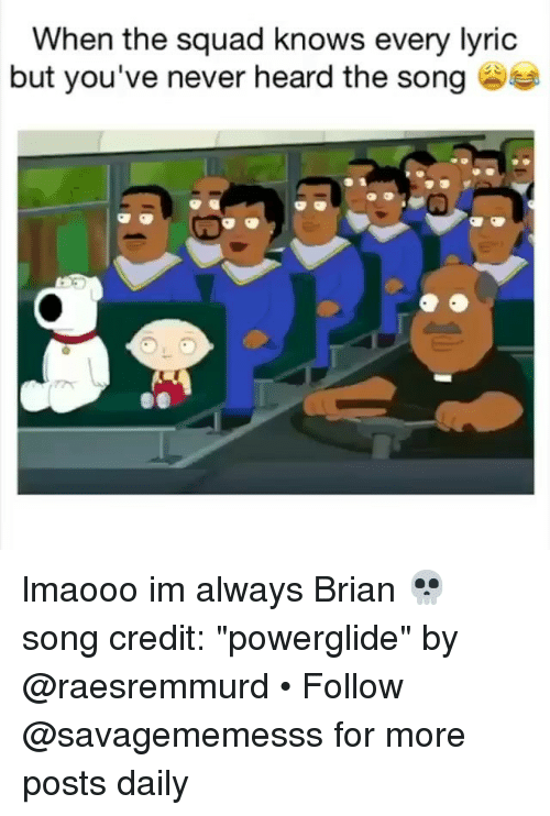 "When The Squad: When the squad knows every lyric  but you've never heard the song lmaooo im always Brian 💀 song credit: ""powerglide"" by @raesremmurd • Follow @savagememesss for more posts daily"