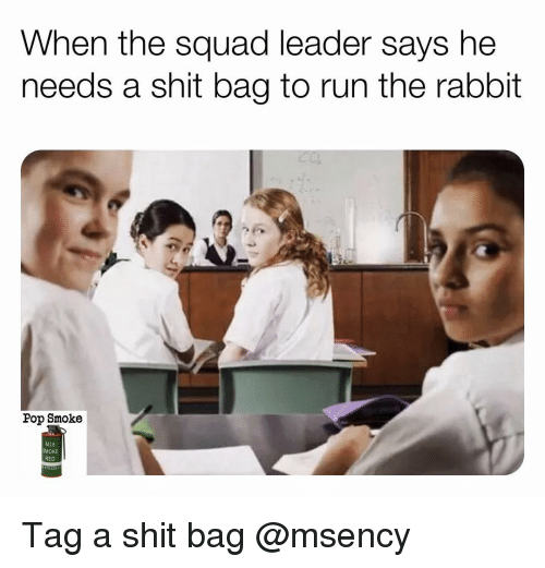 When The Squad: When the squad leader says he  needs a shit bag to run the rabbit  Pop Smoke  M18  SMOKE  RED Tag a shit bag @msency