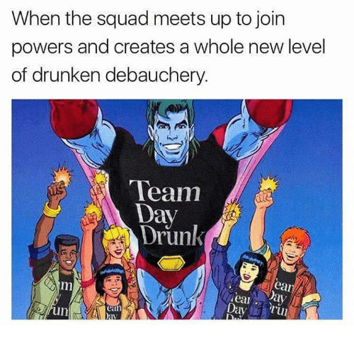 When The Squad: When the squad meets up to joirn  powers and creates a whole new level  of drunken debauchery.  Team  Day  Drunk  ear  Day  rul  ean  un