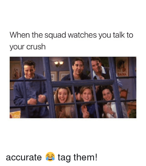 When The Squad: When the squad watches you talk to  your crush  MAINA accurate 😂 tag them!