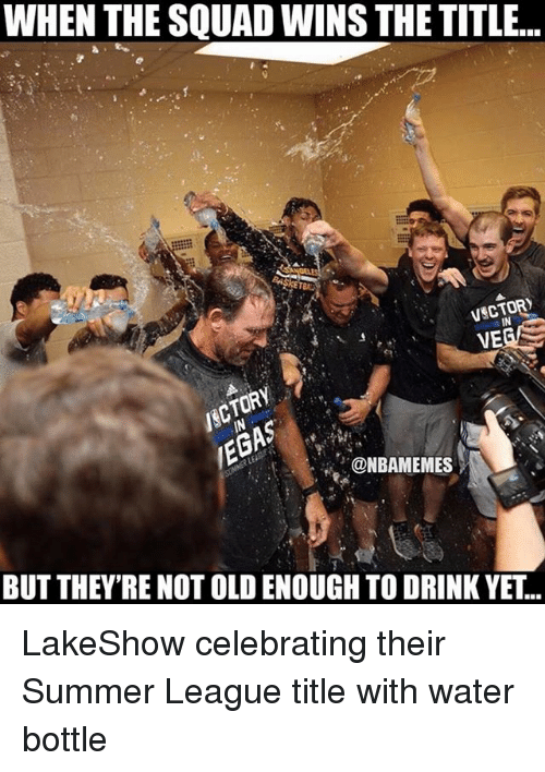 Memes, Squad, and Summer: WHEN THE SQUAD WINS THE TITLE..  VSCTOR  VE  IN  ONBAMEMES  BUT THEY'RE NOT OLD ENOUGH TO DRINK YET... LakeShow celebrating their Summer League title with water bottle