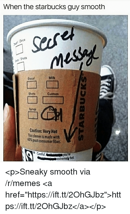 "Memes, Smooth, and Starbucks: When the starbucks guy smooth  Shots  Dscaf  Milk  Shots  Custom  Syrup  Dr  Caution: Very Hot  This sleeve is made with  60% post-consumer fiber.  extremel hot <p>Sneaky smooth via /r/memes <a href=""https://ift.tt/2OhGJbz"">https://ift.tt/2OhGJbz</a></p>"