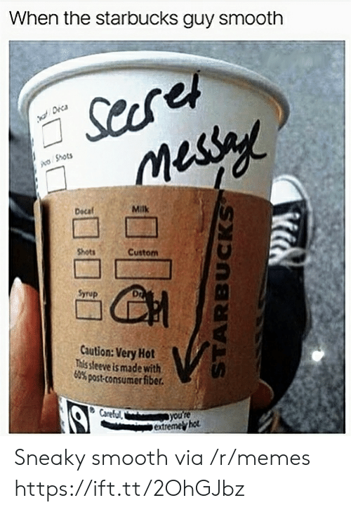 Consumer: When the starbucks guy smooth  Shots  Dscaf  Milk  Shots  Custom  Syrup  Dr  Caution: Very Hot  This sleeve is made with  60% post-consumer fiber.  extremel hot Sneaky smooth via /r/memes https://ift.tt/2OhGJbz