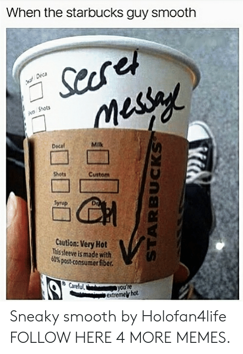 Consumer: When the starbucks guy smooth  Shots  Dscaf  Milk  Shots  Custom  Syrup  Dr  Caution: Very Hot  This sleeve is made with  60% post-consumer fiber.  extremel hot Sneaky smooth by Holofan4life FOLLOW HERE 4 MORE MEMES.