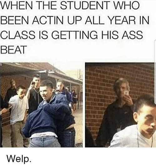 Ass, Memes, and Been: WHEN THE STUDENT WHO  BEEN ACTIN UP ALL YEAR IN  CLASS IS GETTING HIS ASS  BEAT Welp.