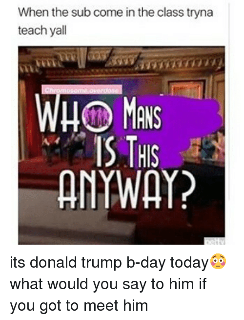 Donald Trump, Memes, and Today: When the sub come in the class tryna  teach yall  WHO  IS THIS  ANYWAY? its donald trump b-day today😳 what would you say to him if you got to meet him