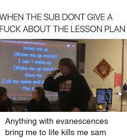 Evanescence: WHEN THE SUB DONT GIVE A  FUCK ABOUT THE LESSON PLAN  Me Tausenyrics  wake me up  Wake me up inside  I can't wake up  (Wake me up inside  Save me  2  (Call my name and  the d Anything with evanescences bring me to life kills me ≪sam≫
