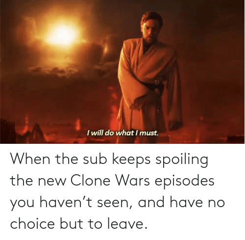episodes: When the sub keeps spoiling the new Clone Wars episodes you haven't seen, and have no choice but to leave.
