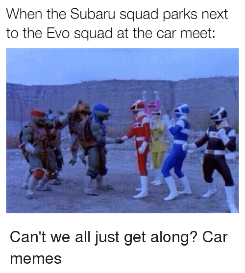 Cars, Subaru, and Evo: When the Subaru squad parks next  to the Evo squad at the car meet: Can't we all just get along? Car memes
