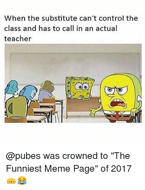 """Meme, Memes, and Teacher: When the substitute can't control the  class and has to call in an actual  teacher @pubes was crowned to """"The Funniest Meme Page"""" of 2017 👑😂"""