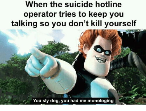 Hotline: When the suicide hotline  operator tries to keep you  talking so you don't kill yourself  You sly dog, you had me monologing