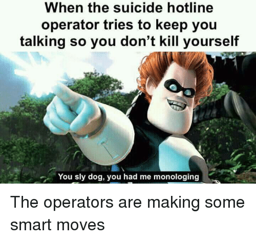Hotline: When the suicide hotline  operator tries to keep you  talking so you don't kill yourself  You sly dog, you had me monologing The operators are making some smart moves