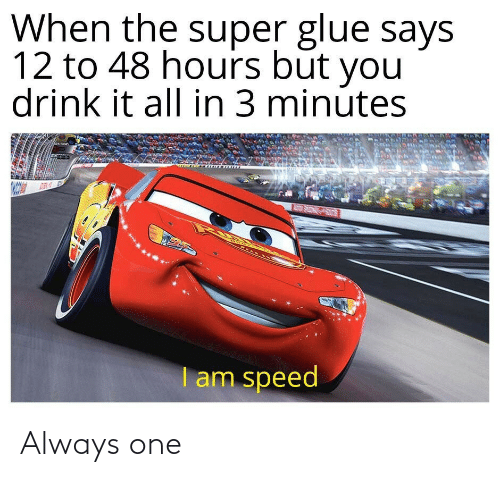 All In: When the super glue says  12 to 48 hours būt you  drink it all in 3 minútes  REAR INE  I am speed Always one