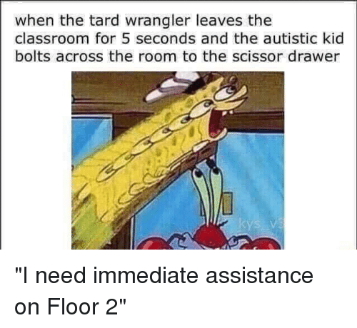 Tarding: when the tard wrangler leaves the  classroom for 5 seconds and the autistic kid  bolts across the room to the scissor drawer