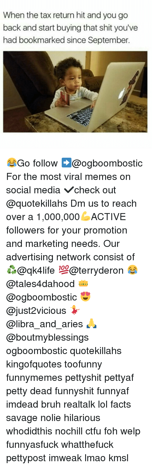 Foh, Memes, and Tax Return: When the tax return hit and you go  back and start buying that shit you've  had bookmarked since September. 😂Go follow ➡@ogboombostic For the most viral memes on social media ✔check out @quotekillahs Dm us to reach over a 1,000,000💪ACTIVE followers for your promotion and marketing needs. Our advertising network consist of ♻@qk4life 💯@terryderon 😂@tales4dahood 👑@ogboombostic 😍@just2vicious 💃@libra_and_aries 🙏@boutmyblessings ogboombostic quotekillahs kingofquotes toofunny funnymemes pettyshit pettyaf petty dead funnyshit funnyaf imdead bruh realtalk lol facts savage nolie hilarious whodidthis nochill ctfu foh welp funnyasfuck whatthefuck pettypost imweak lmao kmsl