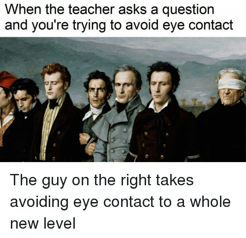Teacher, Classical Art, and Asking: When the teacher asks a question  and you're trying to avoid eye contact The guy on the right takes avoiding eye contact to a whole new level