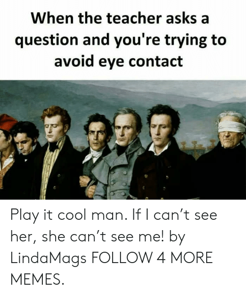 Cant See Me: When the teacher asks a  question and you're trying to  avoid eye contact Play it cool man. If I can't see her, she can't see me! by LindaMags FOLLOW 4 MORE MEMES.