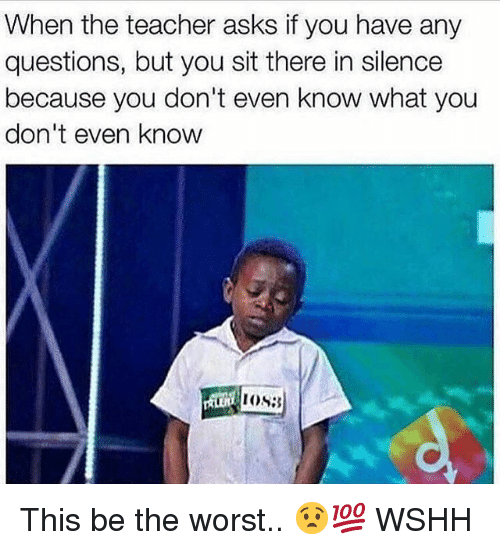 Memes, Teacher, and The Worst: When the teacher asks if you have any  questions, but you sit there in silence  because you don't even know what you  don't even know This be the worst.. 😧💯 WSHH