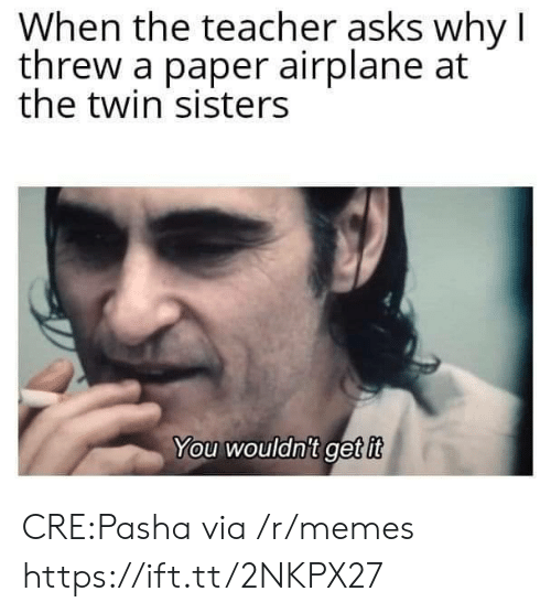 sisters: When the teacher asks why I  threw a paper airplane at  the twin sisters  You wouldnit get it CRE:Pasha via /r/memes https://ift.tt/2NKPX27