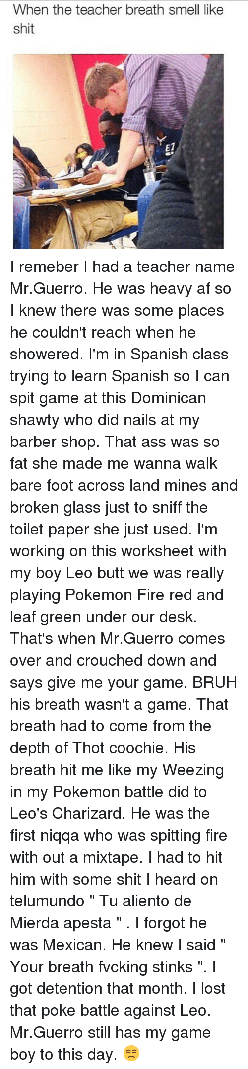 "spitting fire: When the teacher breath smell like  shit  E1  0 I remeber I had a teacher name Mr.Guerro. He was heavy af so I knew there was some places he couldn't reach when he showered. I'm in Spanish class trying to learn Spanish so I can spit game at this Dominican shawty who did nails at my barber shop. That ass was so fat she made me wanna walk bare foot across land mines and broken glass just to sniff the toilet paper she just used. I'm working on this worksheet with my boy Leo butt we was really playing Pokemon Fire red and leaf green under our desk. That's when Mr.Guerro comes over and crouched down and says give me your game. BRUH his breath wasn't a game. That breath had to come from the depth of Thot coochie. His breath hit me like my Weezing in my Pokemon battle did to Leo's Charizard. He was the first niqqa who was spitting fire with out a mixtape. I had to hit him with some shit I heard on telumundo "" Tu aliento de Mierda apesta "" . I forgot he was Mexican. He knew I said "" Your breath fvcking stinks "". I got detention that month. I lost that poke battle against Leo. Mr.Guerro still has my game boy to this day. 😒"