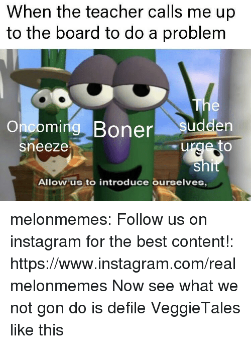 defile: When the teacher calls me up  to the board to do a problem  Onooming, Boner sudden  sneeze  Allow us to introduce ourselves melonmemes:  Follow us on instagram for the best content!: https://www.instagram.com/realmelonmemes  Now see what we not gon do is defile VeggieTales like this