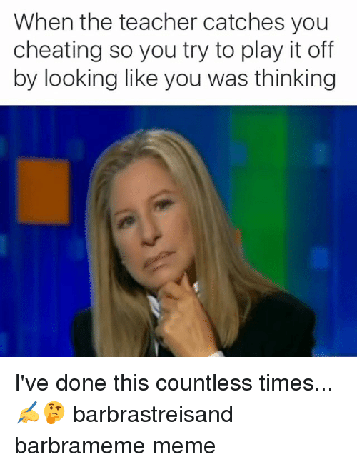 Barbra Streisand, Cheating, and Meme: When the teacher catches you  cheating so you try to play it off  by looking like you was thinking I've done this countless times... ✍🤔 barbrastreisand barbrameme meme