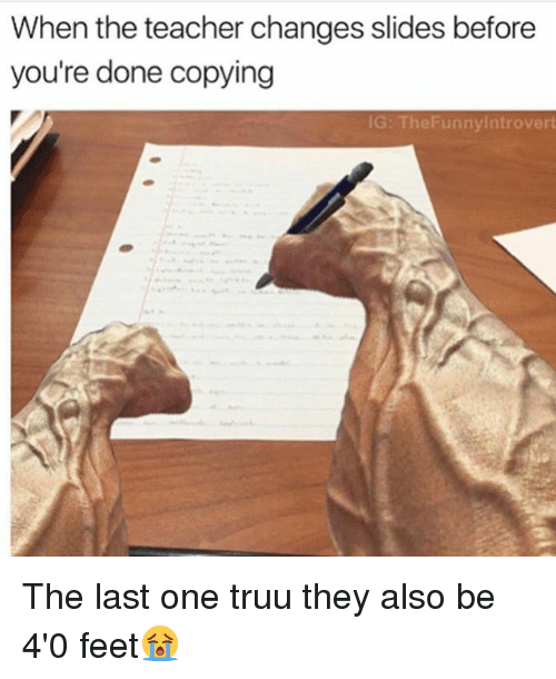 Memes, 🤖, and Feet: When the teacher changes slides before  you're done copying  IG: The Funnylntrovert The last one truu they also be 4'0 feet😭