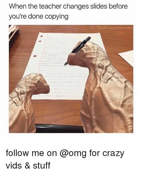 Crazy, Funny, and Introvert: When the teacher changes slides before  you're done copying  IG: The Funny Introvert follow me on @omg for crazy vids & stuff