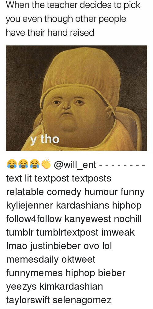 Funny, Kardashians, and Lit: When the teacher decides to pick  you even though other people  have their hand raised  y tho 😂😂😂👏 @will_ent - - - - - - - - text lit textpost textposts relatable comedy humour funny kyliejenner kardashians hiphop follow4follow kanyewest nochill tumblr tumblrtextpost imweak lmao justinbieber ovo lol memesdaily oktweet funnymemes hiphop bieber yeezys kimkardashian taylorswift selenagomez