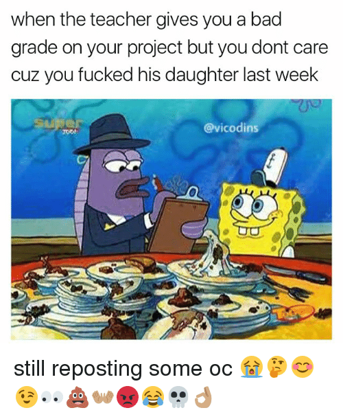 Memes, 🤖, and Project: when the teacher gives you a bad  grade on your project but you dont care  cuz you fucked his daughter last week  @vicodins  2001 still reposting some oc 😭🤔😊😉👀💩👐🏽😡😂💀👌🏽
