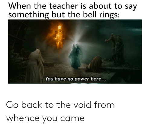 About To Say Something: When the teacher is about to say  something but the bell rings:  You have no power here... Go back to the void from whence you came