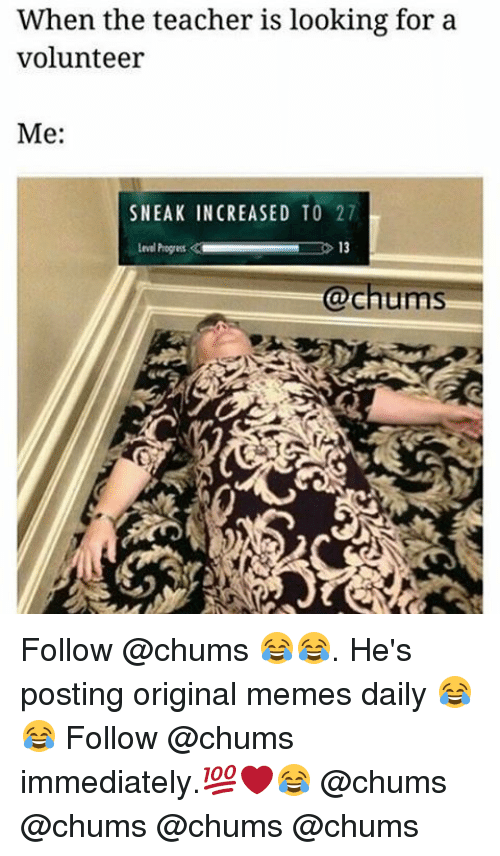 Origin Meme: When the teacher is looking for a  volunteer  Me:  SNEAK INCREASED TO 27  13  @chums Follow @chums 😂😂. He's posting original memes daily 😂😂 Follow @chums immediately.💯❤😂 @chums @chums @chums @chums