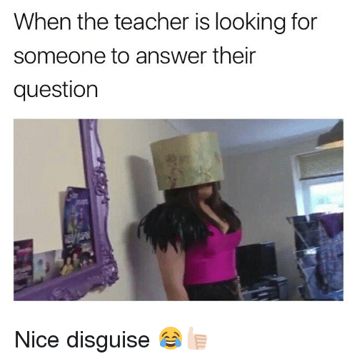 Memes, Teacher, and Nice: When the teacher is looking for  someone to answer their  question Nice disguise 😂👍🏻
