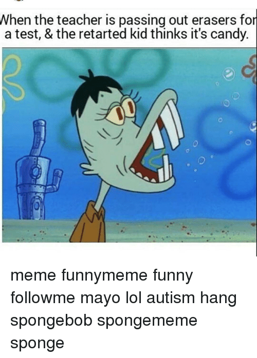 Retarted Kids: When the teacher is passing out erasers for  a test, & the retarted kid thinks it's candy. meme funnymeme funny followme mayo lol autism hang spongebob spongememe sponge
