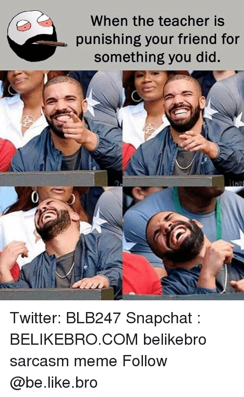 Be Like, Meme, and Memes: When the teacher is  punishing your friend for  something you did Twitter: BLB247 Snapchat : BELIKEBRO.COM belikebro sarcasm meme Follow @be.like.bro