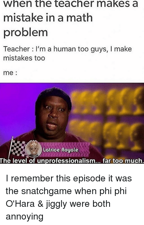 the levellers: when the teacher makes a  mistake in a math  problem  Teacher I'm a human too guys, I make  mistakes too  me:  Latrice Royole  The level of unprofessionalism... far too much I remember this episode it was the snatchgame when phi phi O'Hara & jiggly were both annoying