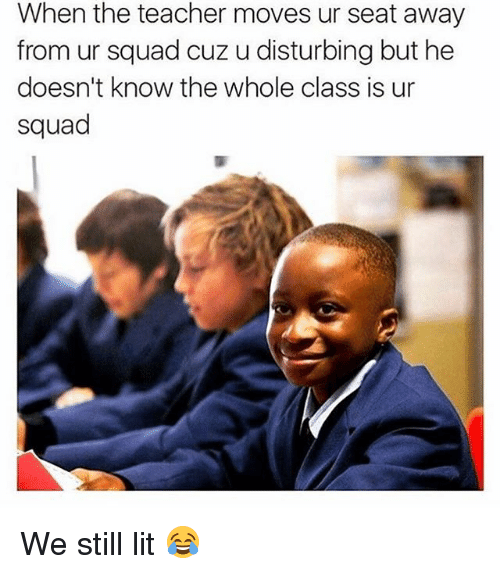 Lit, Memes, and Squad: When the teacher moves ur seat away  from ur squad cuz u disturbing but he  doesn't know the whole class is ur  squad We still lit 😂